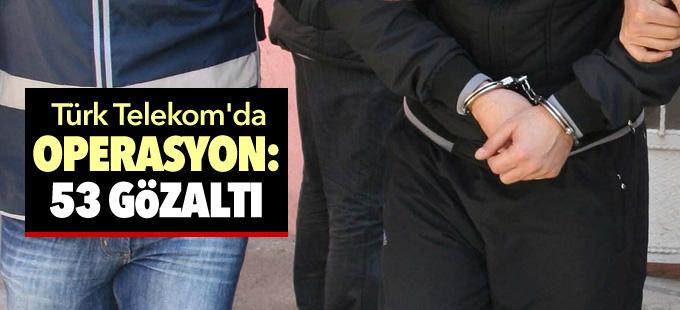 Türk Telekom'da operasyon: 53 gözaltı