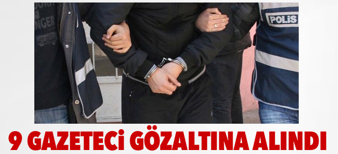 9 gazeteci gözaltına alındı