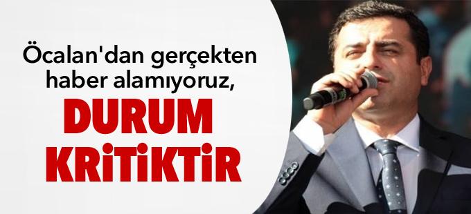 Demirtaş: Öcalan'dan gerçekten haber alamıyoruz, durum kritiktir