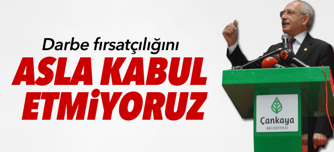 Kılıçdaroğlu: Darbe fırsatçılığını asla kabul etmiyoruz