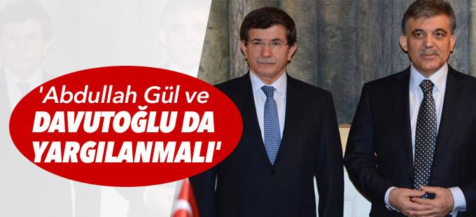 'Abdullah Gül ve Davutoğlu da yargılanmalı'