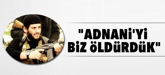 """""""Adnani'yi biz öldürdük"""""""