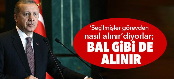 Erdoğan: 'Seçilmişler görevden nasıl alınır' diyorlar; bal gibi de alınır