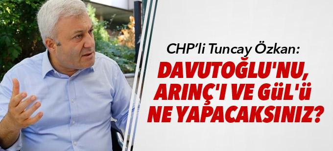 Tuncay Özkan: Davutoğlu'nu, Arınç'ı ve Gül'ü ne yapacaksınız?