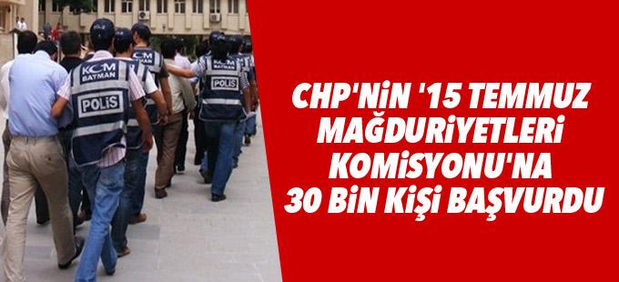 CHP'nin '15 Temmuz mağduriyetleri komisyonu'na 30 bin kişi başvurdu