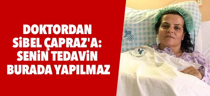 Doktordan Sibel Çapraz'a: Senin tedavin burada yapılmaz!