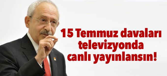 Kılıçdaroğlu: 15 Temmuz davaları televizyonda canlı yayınlansın!