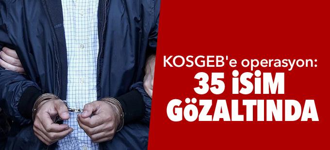 KOSGEB'e operasyon: 35 isim gözaltında