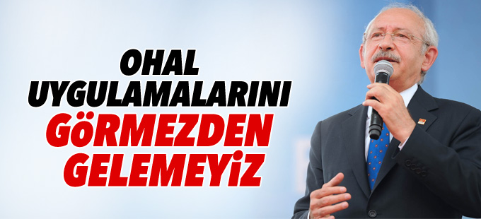 Kılıçdaroğlu: OHAL uygulamalarını görmezden gelemeyiz