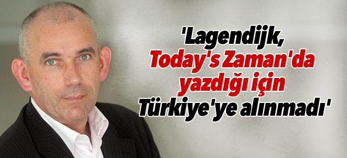 'Lagendijk, Today's Zaman'da yazdığı için Türkiye'ye alınmadı'