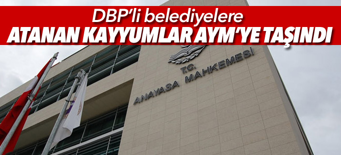 DBP'li belediyelere atanan kayyumlar AYM'ye taşındı