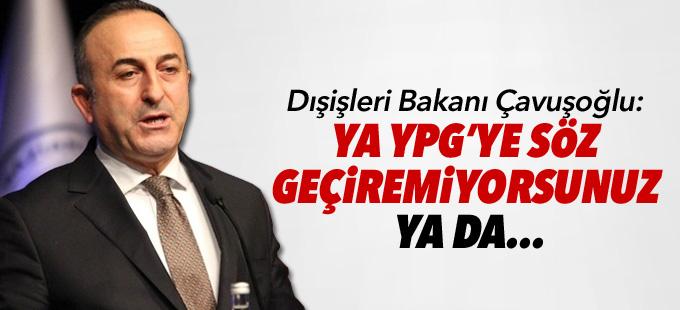 Çavuşoğlu: Ya YPG'ye söz geçiremiyorsunuz ya da...