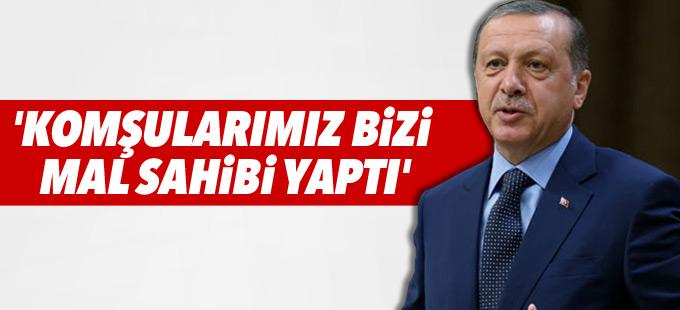 Erdoğan: 'Komşularımız bizi mal sahibi yaptı'
