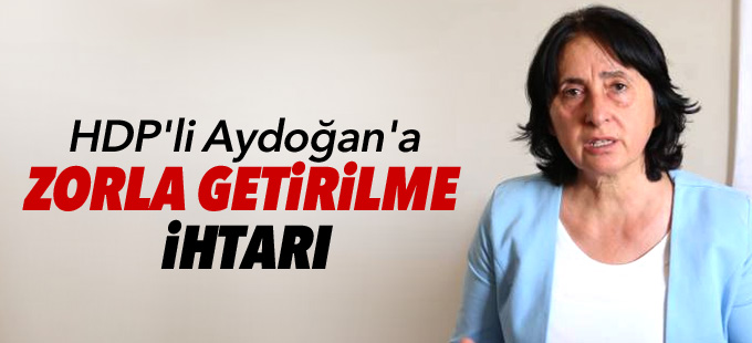 HDP'li Aydoğan'a zorla getirilme ihtarı