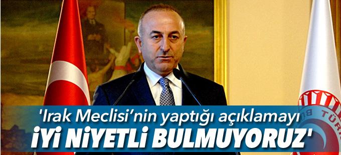 Bakan Çavuşoğlu: 'Irak Meclisi'nin yaptığı açıklamayı iyi niyetli bulmuyoruz'