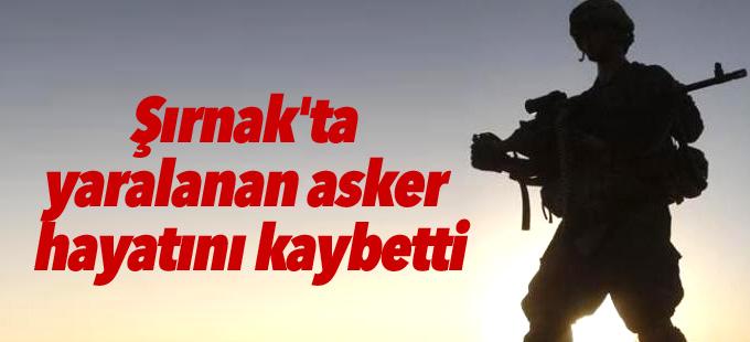 Şırnak'ta yaralanan asker hayatını kaybetti
