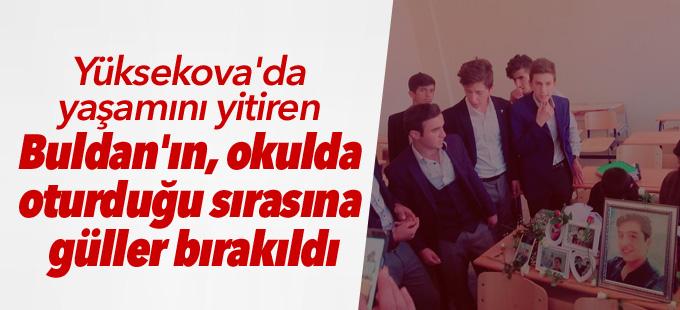Yüksekova'da yaşamını yitiren Buldan'ın okulda oturduğu sırasına güller bırakıldı