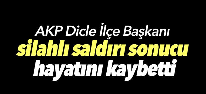 AKP Dicle İlçe Başkanı silahlı saldırı sonucu hayatını kaybetti