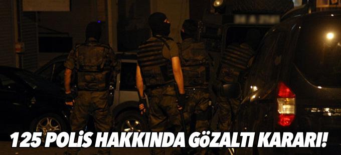125 polis hakkında gözaltı kararı!