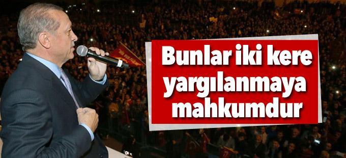 Erdoğan: Bunlar bir kere değil iki kere yargılanmaya mahkumdur