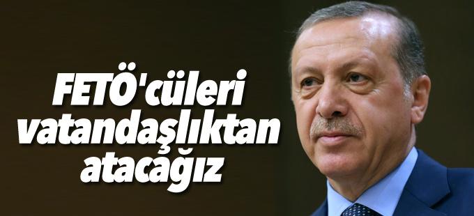 Erdoğan: FETÖ'cüleri vatandaşlıktan atacağız