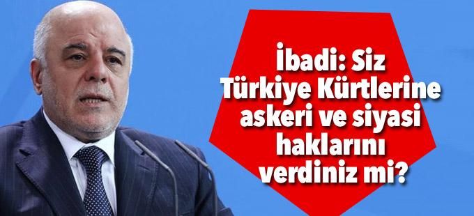 İbadi: Siz Türkiye Kürtlerine askeri ve siyasi haklarını verdiniz mi?